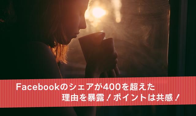 Facebookのシェアが400を超えた理由を暴露!ポイントは共感!