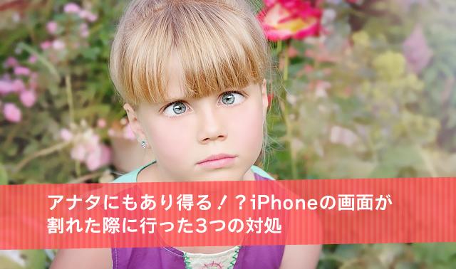 アナタにもあり得る!?iPhoneの画面が割れた際に行った3つの対処