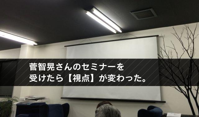 菅智晃さんのセミナーを 受けたら【視点】が変わった。