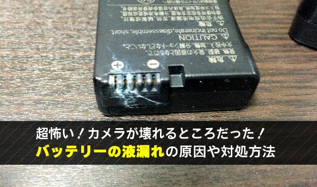 超怖い!カメラが壊れるところだった! バッテリーの液漏れの原因や対処方法