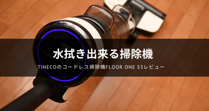 Tinecoのコードレス掃除機「FLOOR ONE S3」レビュー