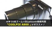 コンデジにおすすめ!ニコンA900は35倍ズームとBluetooth同期が超便利!